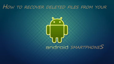 Recover Deleted Files From Your Android Smartphone